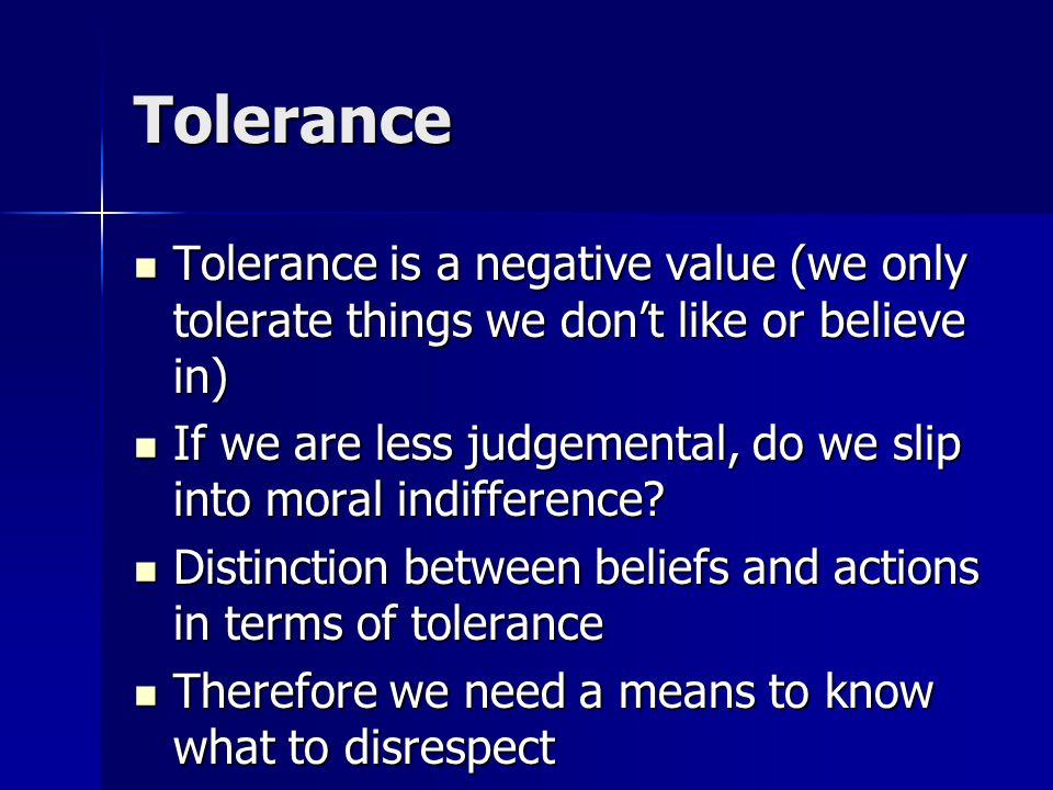Tolerance Tolerance is a negative value (we only tolerate things we don't like or believe in) Tolerance is a negative value (we only tolerate things we don't like or believe in) If we are less judgemental, do we slip into moral indifference.