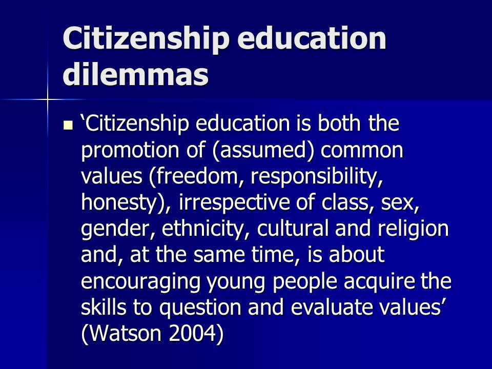 Citizenship education dilemmas 'Citizenship education is both the promotion of (assumed) common values (freedom, responsibility, honesty), irrespective of class, sex, gender, ethnicity, cultural and religion and, at the same time, is about encouraging young people acquire the skills to question and evaluate values' (Watson 2004) 'Citizenship education is both the promotion of (assumed) common values (freedom, responsibility, honesty), irrespective of class, sex, gender, ethnicity, cultural and religion and, at the same time, is about encouraging young people acquire the skills to question and evaluate values' (Watson 2004)