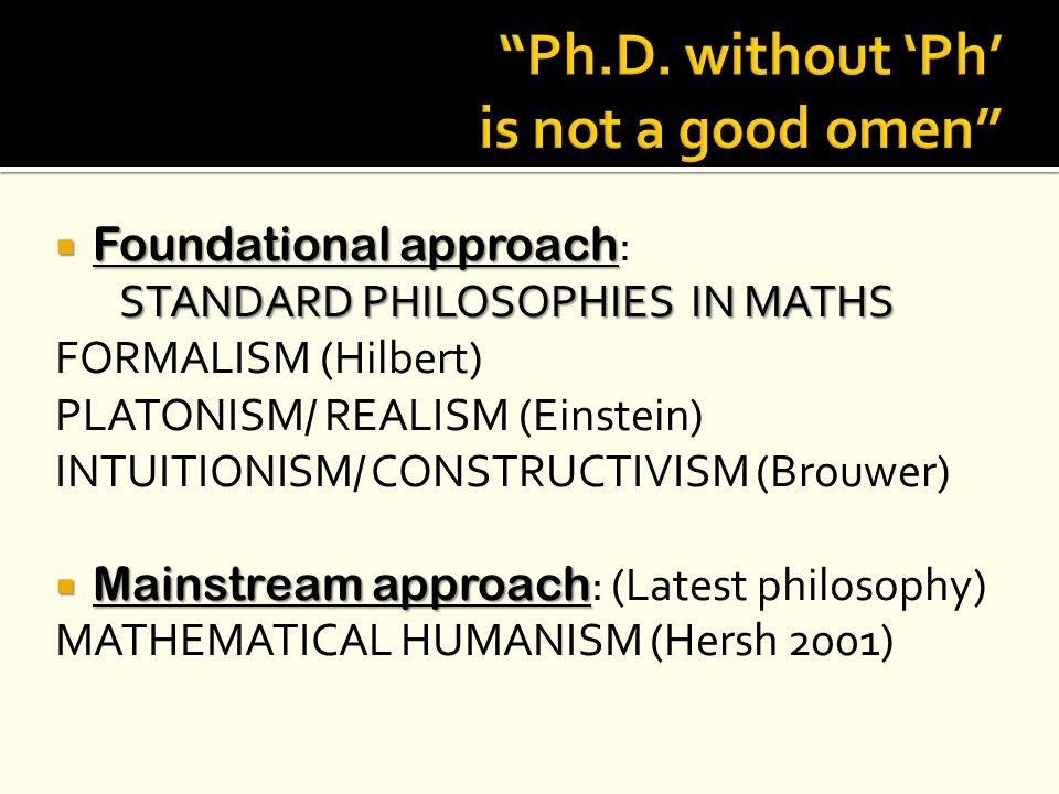 Foundational approach  Foundational approach : STANDARD PHILOSOPHIES IN MATHS FORMALISM (Hilbert) PLATONISM/ REALISM (Einstein) INTUITIONISM/ CONST