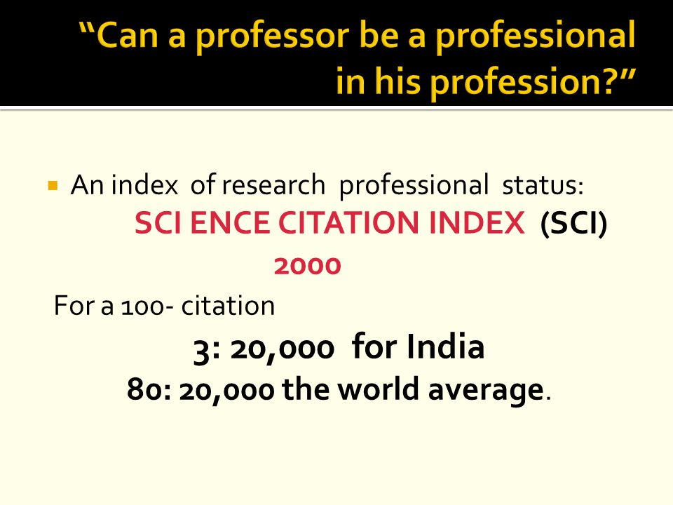  An index of research professional status: SCI ENCE CITATION INDEX (SCI) 2000 For a 100- citation 3: 20,000 for India 80: 20,000 the world average.