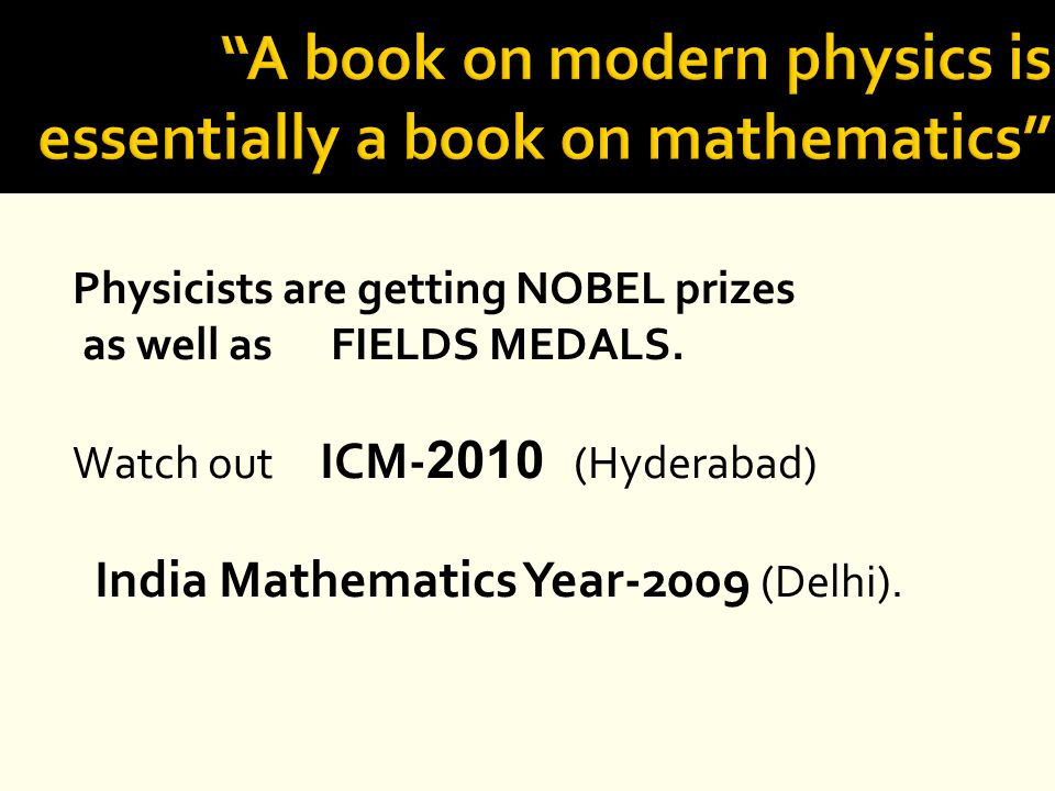 Physicists are getting NOBEL prizes as well as FIELDS MEDALS. Watch out ICM- 2010 (Hyderabad) India Mathematics Year-2009 (Delhi).