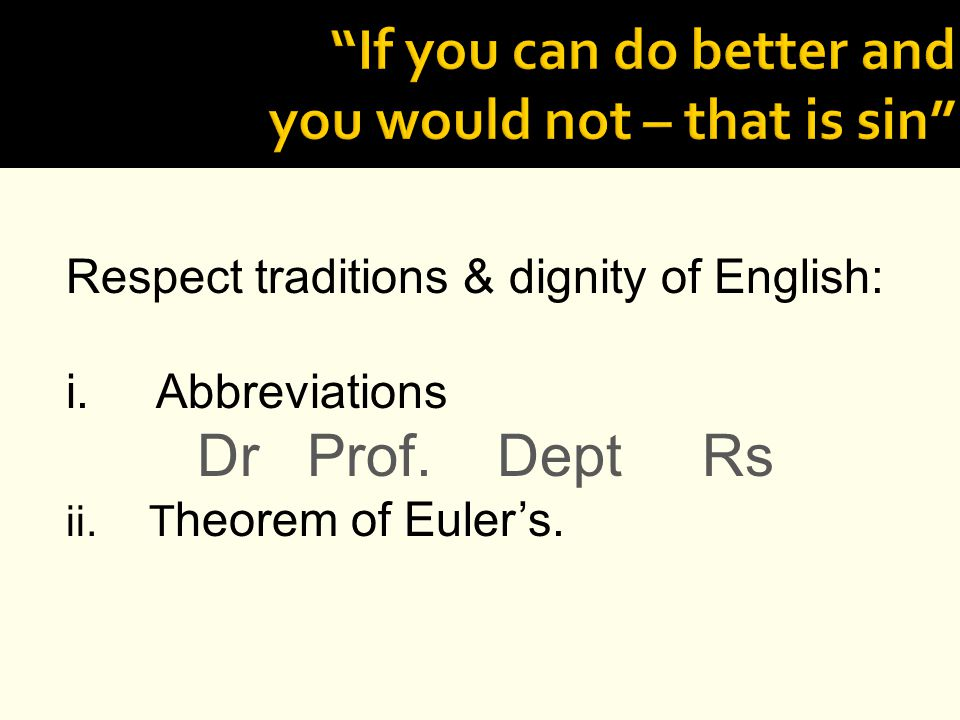 Respect traditions & dignity of English: i.Abbreviations Dr Prof. Dept Rs ii. T heorem of Euler's.