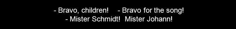 - Bravo, children! - Bravo for the song! - Mister Schmidt! Mister Johann!