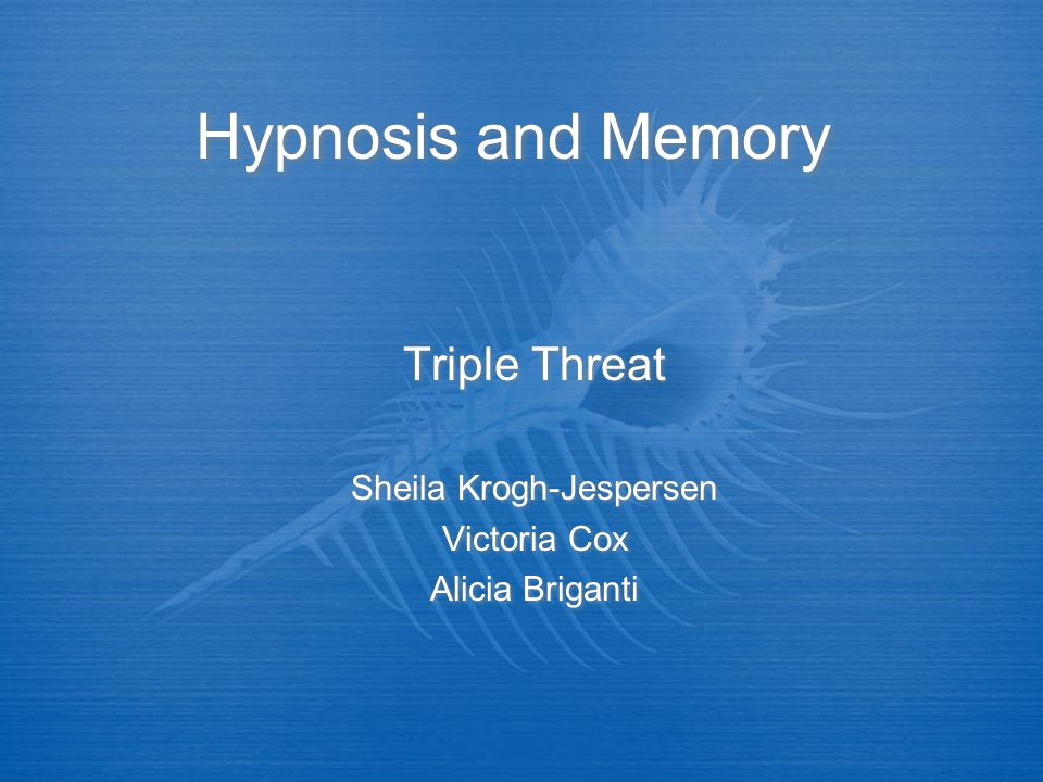 Hypnosis and Memory Triple Threat Sheila Krogh-Jespersen Victoria Cox Alicia Briganti Triple Threat Sheila Krogh-Jespersen Victoria Cox Alicia Briganti