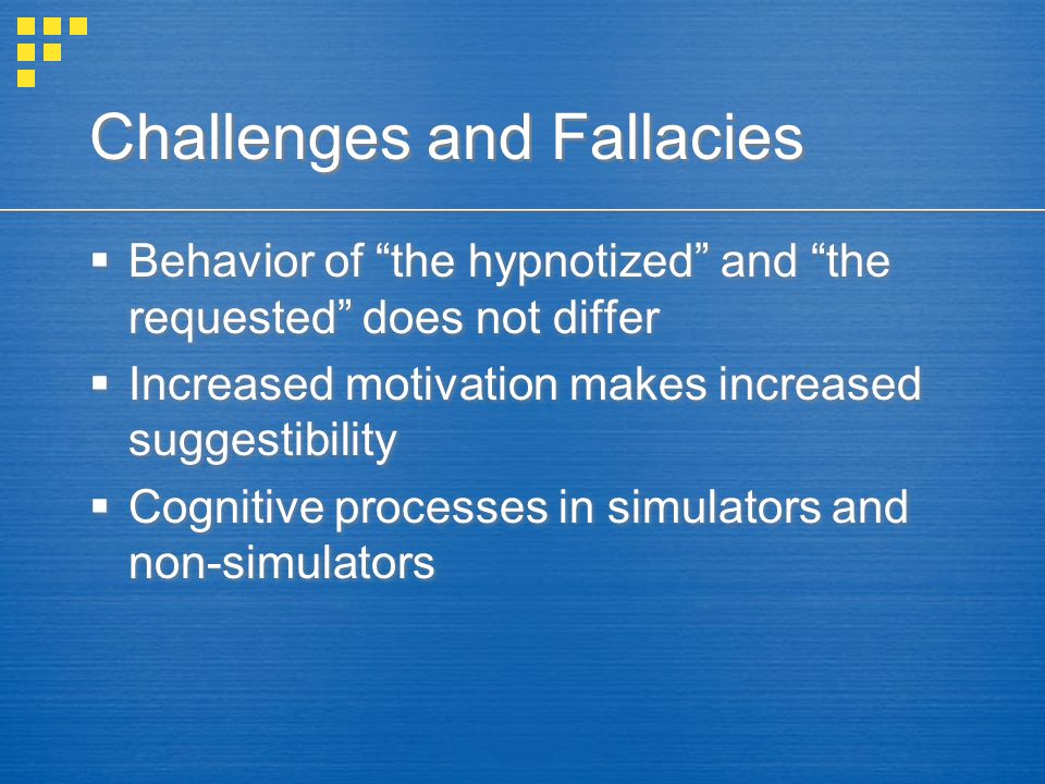 Challenges and Fallacies  Behavior of the hypnotized and the requested does not differ  Increased motivation makes increased suggestibility  Cognitive processes in simulators and non-simulators  Behavior of the hypnotized and the requested does not differ  Increased motivation makes increased suggestibility  Cognitive processes in simulators and non-simulators