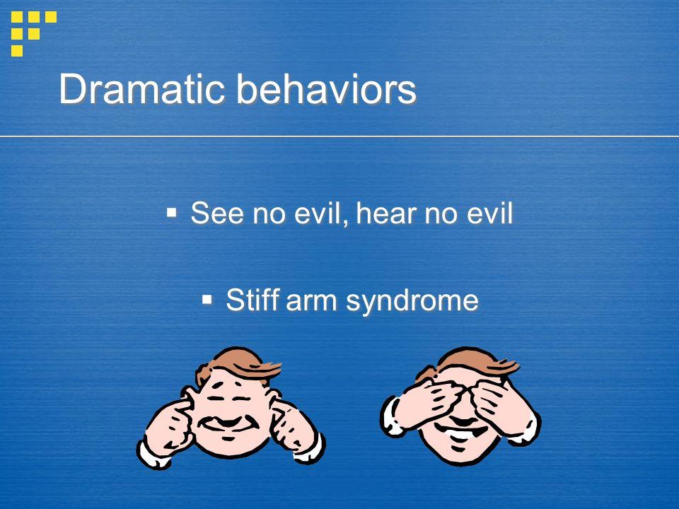 Dramatic behaviors  See no evil, hear no evil  Stiff arm syndrome  See no evil, hear no evil  Stiff arm syndrome