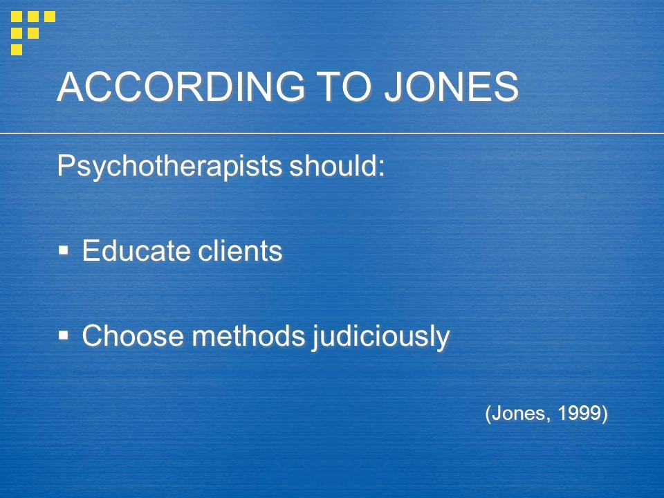 ACCORDING TO JONES Psychotherapists should:  Educate clients  Choose methods judiciously (Jones, 1999) Psychotherapists should:  Educate clients  Choose methods judiciously (Jones, 1999)