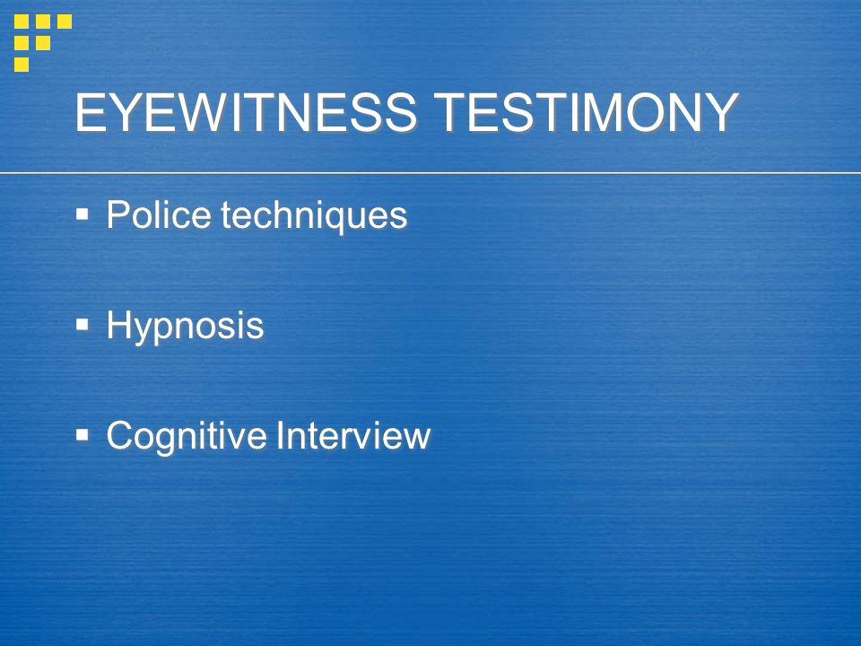 EYEWITNESS TESTIMONY  Police techniques  Hypnosis  Cognitive Interview  Police techniques  Hypnosis  Cognitive Interview