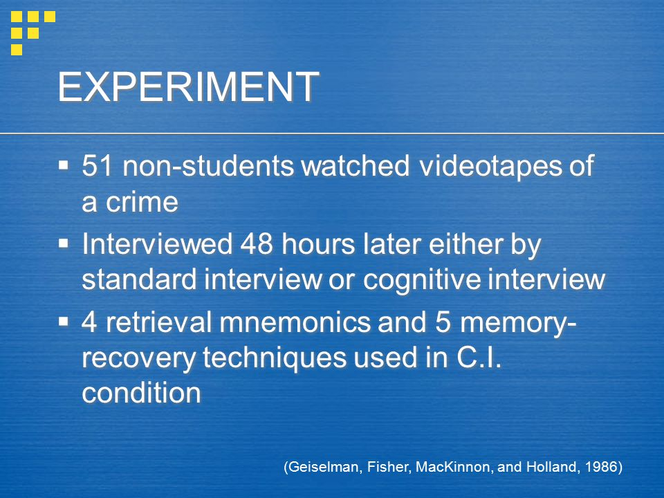 EXPERIMENT  51 non-students watched videotapes of a crime  Interviewed 48 hours later either by standard interview or cognitive interview  4 retrieval mnemonics and 5 memory- recovery techniques used in C.I.