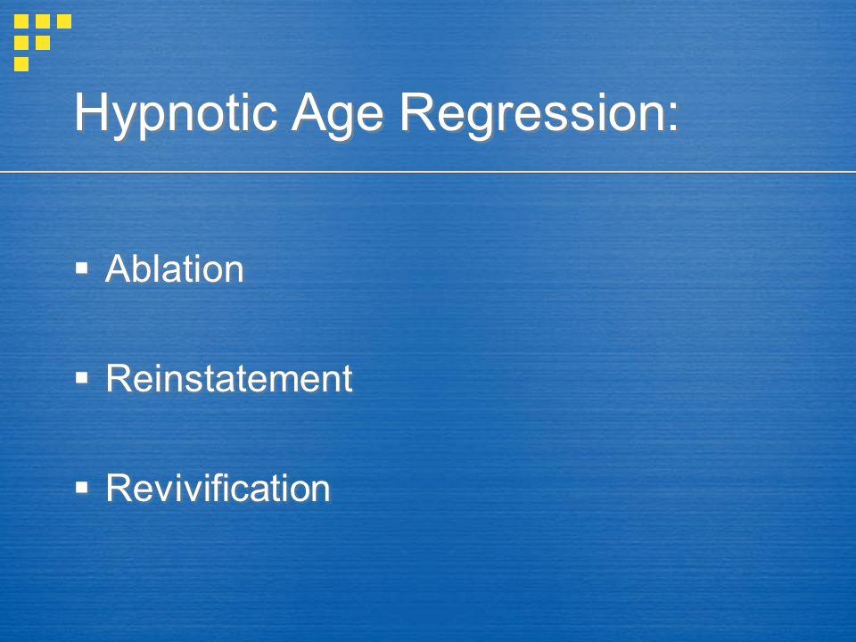 Hypnotic Age Regression:  Ablation  Reinstatement  Revivification  Ablation  Reinstatement  Revivification