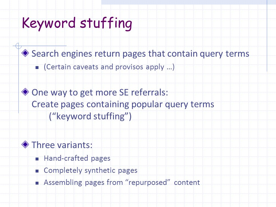 Keyword stuffing Search engines return pages that contain query terms (Certain caveats and provisos apply …) One way to get more SE referrals: Create pages containing popular query terms ( keyword stuffing ) Three variants: Hand-crafted pages Completely synthetic pages Assembling pages from repurposed content
