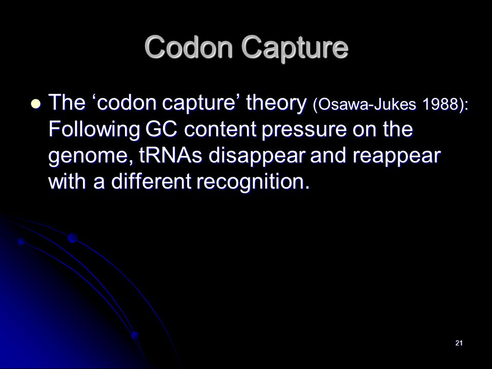 21 Codon Capture The 'codon capture' theory (Osawa-Jukes 1988): Following GC content pressure on the genome, tRNAs disappear and reappear with a different recognition.