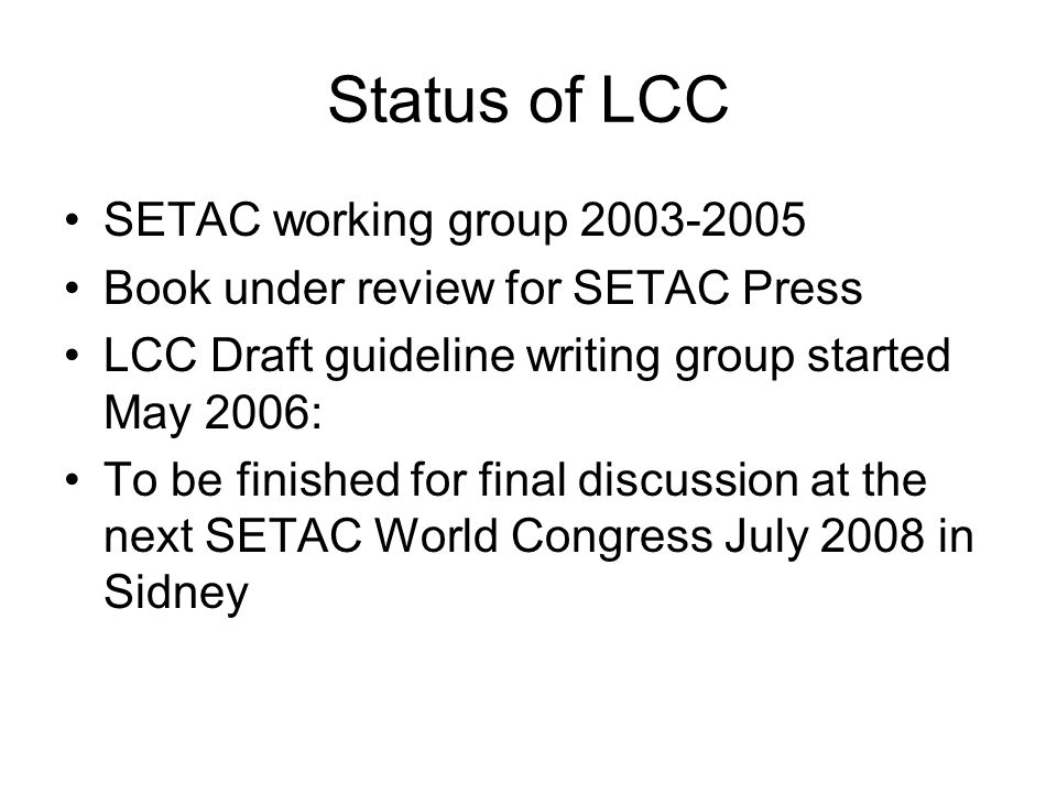 Status of LCC SETAC working group 2003-2005 Book under review for SETAC Press LCC Draft guideline writing group started May 2006: To be finished for final discussion at the next SETAC World Congress July 2008 in Sidney