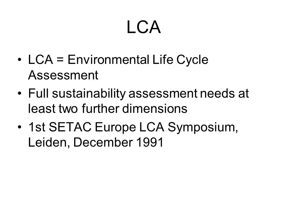 LCA LCA = Environmental Life Cycle Assessment Full sustainability assessment needs at least two further dimensions 1st SETAC Europe LCA Symposium, Leiden, December 1991