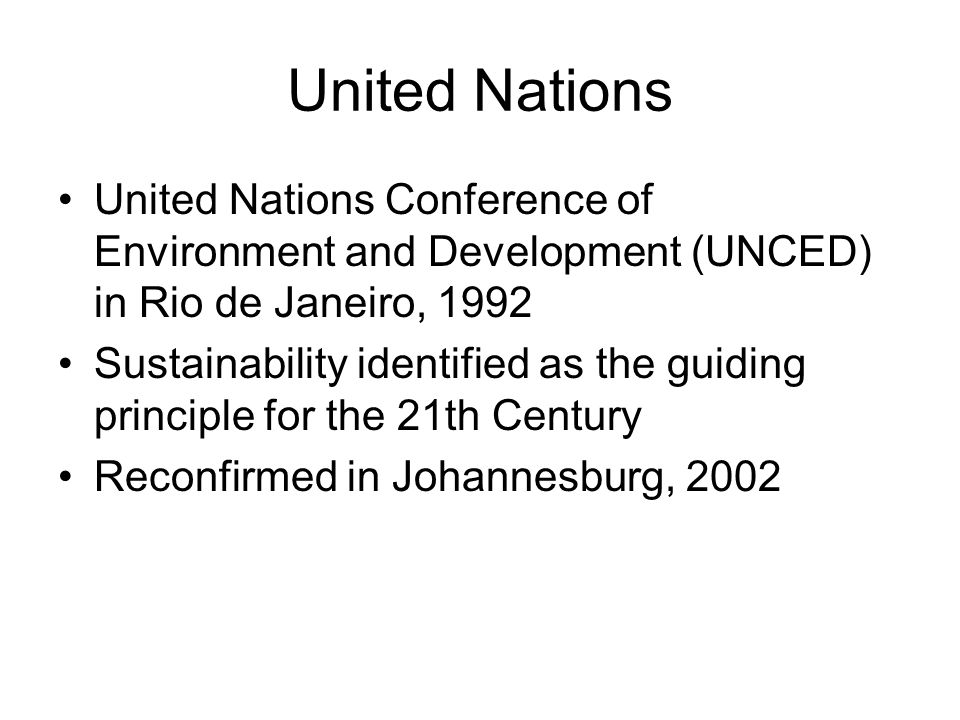 United Nations United Nations Conference of Environment and Development (UNCED) in Rio de Janeiro, 1992 Sustainability identified as the guiding principle for the 21th Century Reconfirmed in Johannesburg, 2002