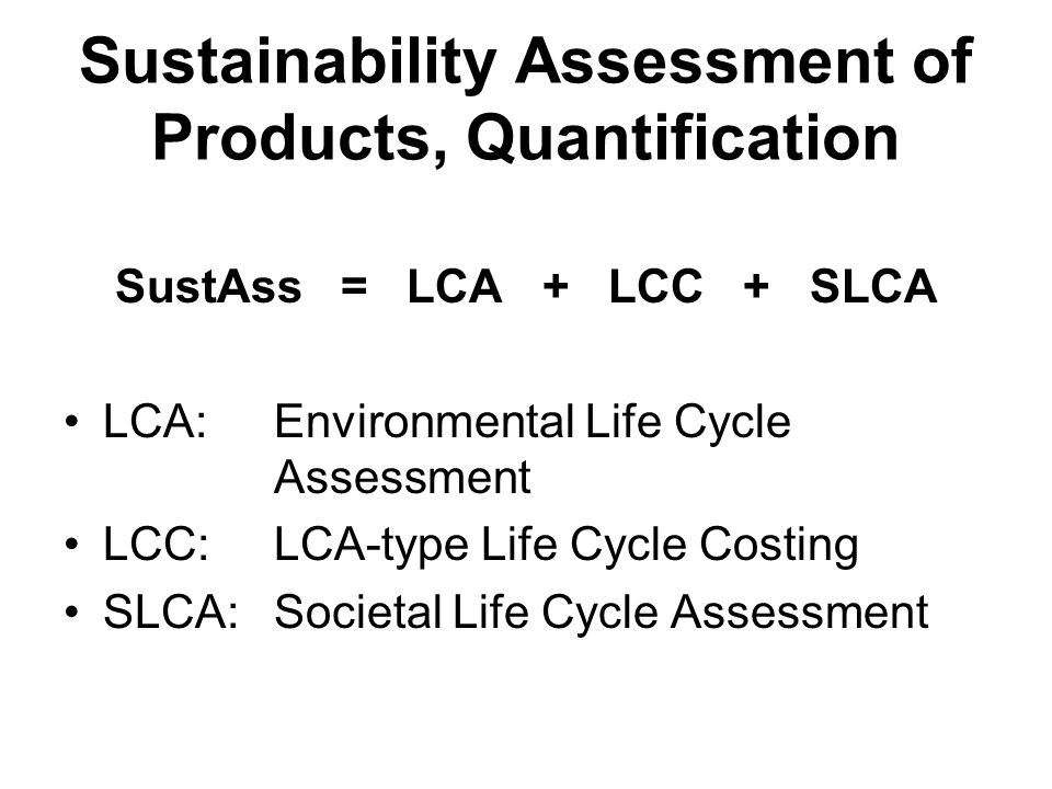 Sustainability Assessment of Products, Quantification SustAss = LCA + LCC + SLCA LCA: Environmental Life Cycle Assessment LCC: LCA-type Life Cycle Costing SLCA: Societal Life Cycle Assessment