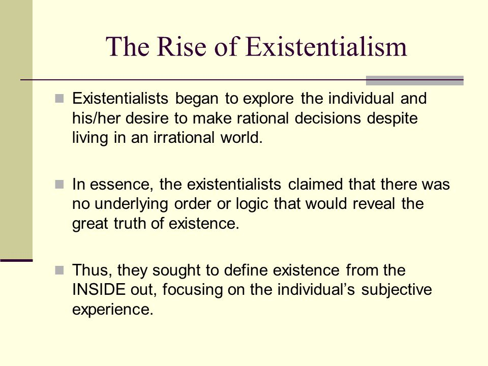 The Rise of Existentialism Existentialists began to explore the individual and his/her desire to make rational decisions despite living in an irration