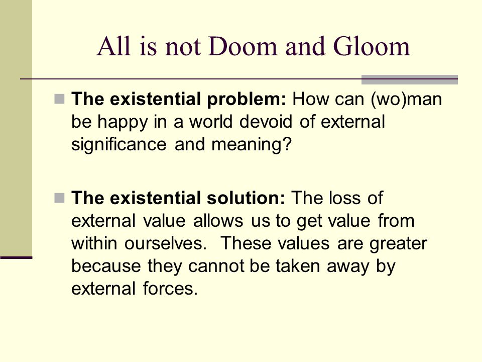All is not Doom and Gloom The existential problem: How can (wo)man be happy in a world devoid of external significance and meaning? The existential so