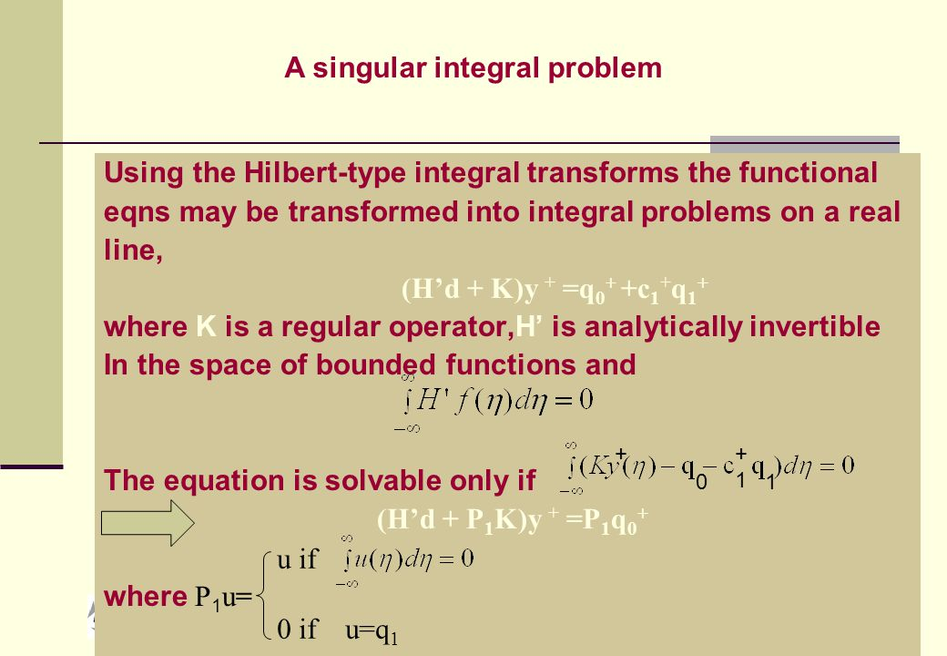 HOP, NI, 2007 Using the Hilbert-type integral transforms the functional eqns may be transformed into integral problems on a real line, (H'd + K)y + =q 0 + +c 1 + q 1 + where K is a regular operator,H' is analytically invertible In the space of bounded functions and The equation is solvable only if  (H'd + P 1 K)y + =P 1 q 0 + where P 1 u= A singular integral problem +1+1 10 u if 0 if u=q 1 +