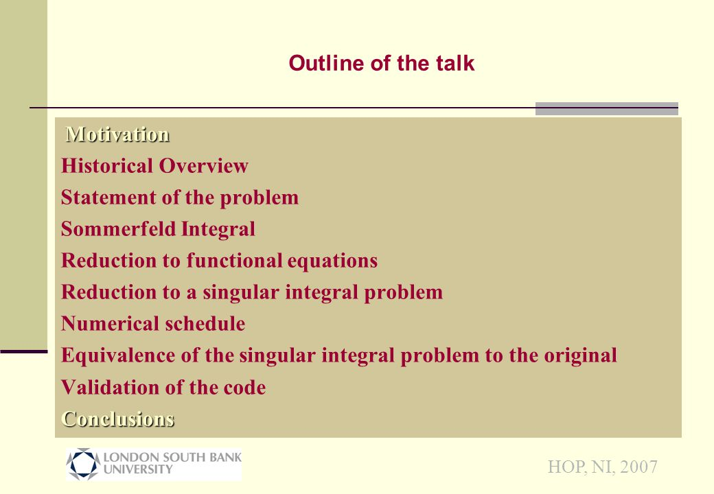 HOP, NI, 2007 Motivation Historical Overview Statement of the problem Sommerfeld Integral Reduction to functional equations Reduction to a singular integral problem Numerical schedule Equivalence of the singular integral problem to the original Validation of the codeConclusions Outline of the talk