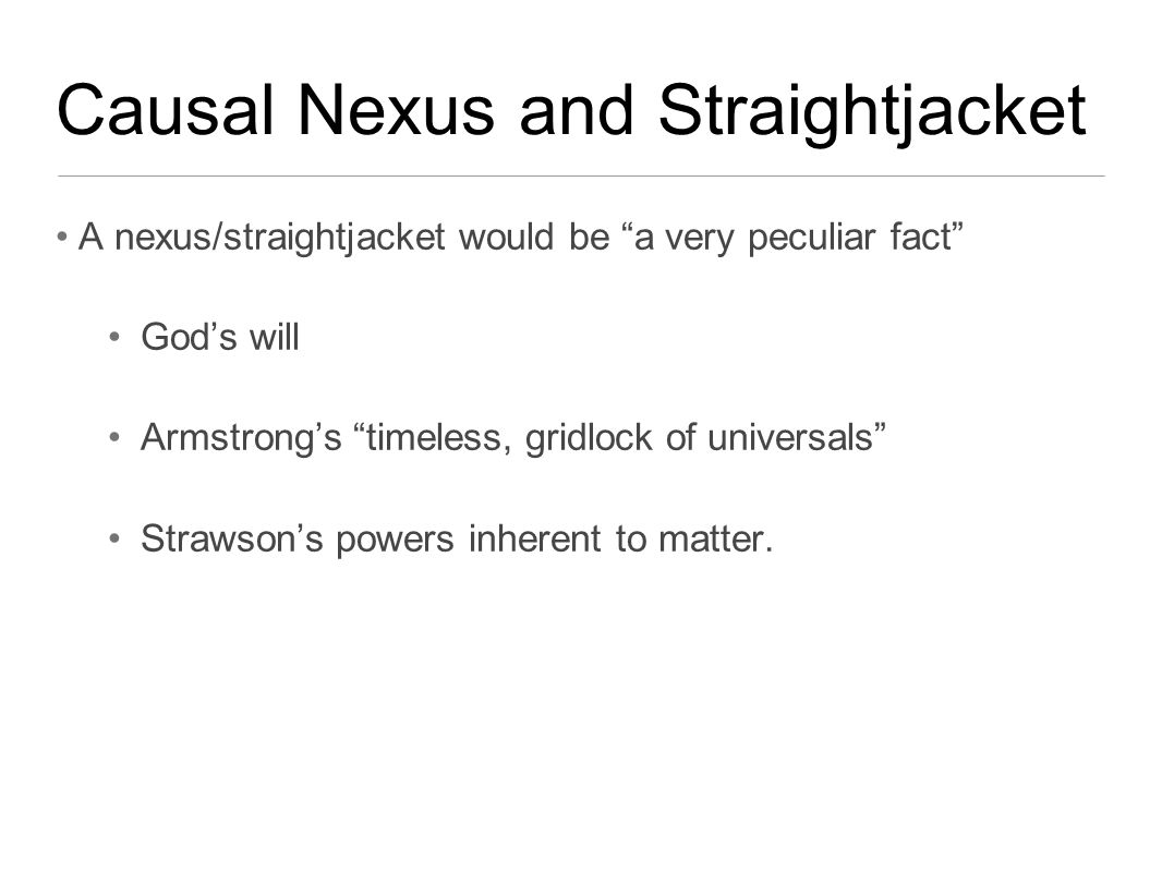 Causal Nexus and Straightjacket A nexus/straightjacket would be a very peculiar fact God's will Armstrong's timeless, gridlock of universals Strawson's powers inherent to matter.