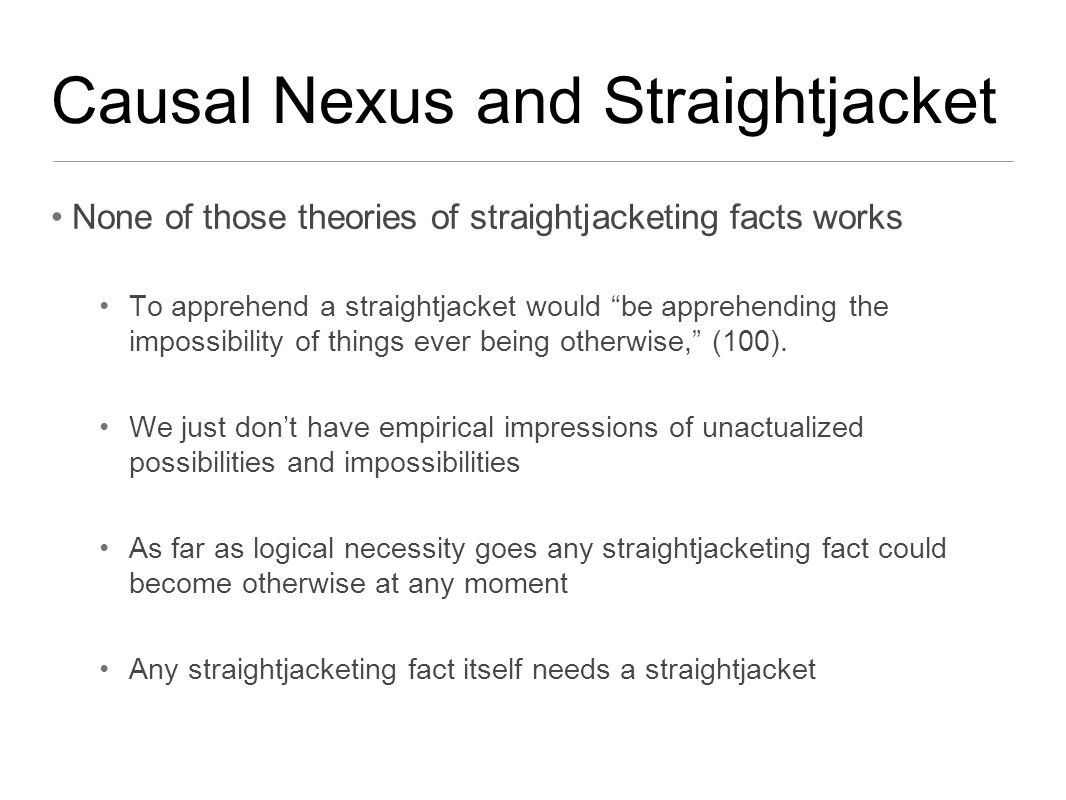 Causal Nexus and Straightjacket None of those theories of straightjacketing facts works To apprehend a straightjacket would be apprehending the impossibility of things ever being otherwise, (100).