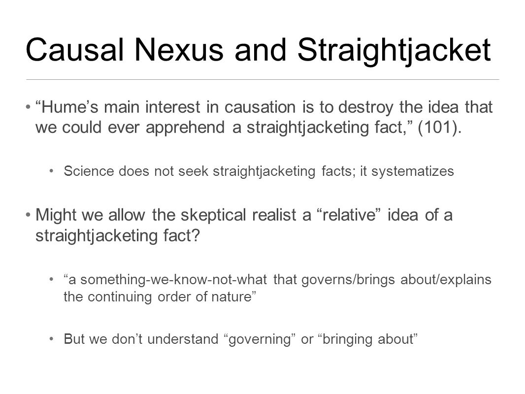 Causal Nexus and Straightjacket Hume's main interest in causation is to destroy the idea that we could ever apprehend a straightjacketing fact, (101).