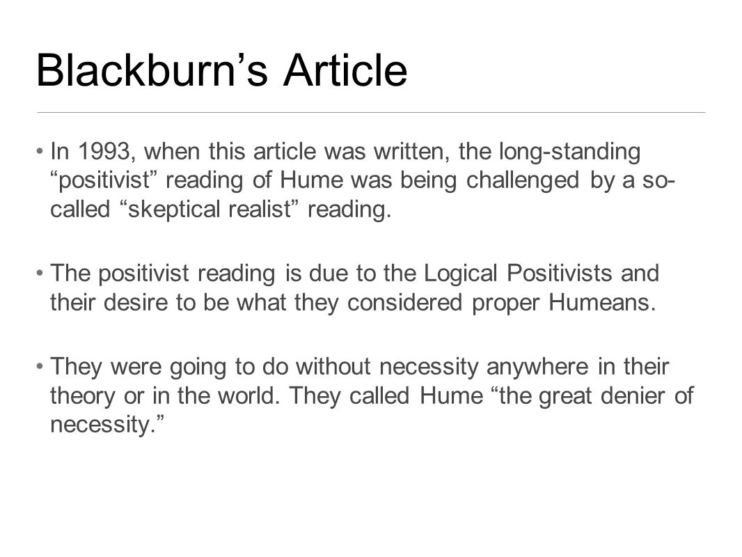 Blackburn's Article In 1993, when this article was written, the long-standing positivist reading of Hume was being challenged by a so- called skeptical realist reading.