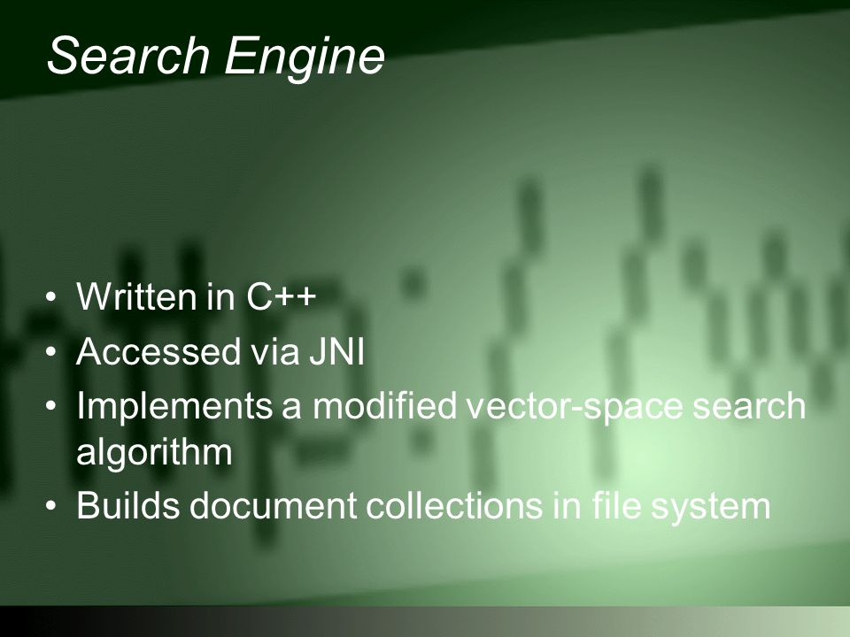Search Engine Written in C++ Accessed via JNI Implements a modified vector-space search algorithm Builds document collections in file system
