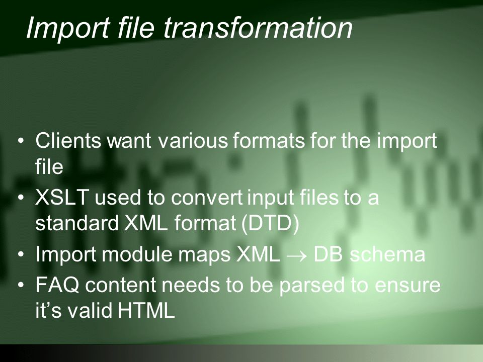 Import file transformation Clients want various formats for the import file XSLT used to convert input files to a standard XML format (DTD) Import module maps XML  DB schema FAQ content needs to be parsed to ensure it's valid HTML
