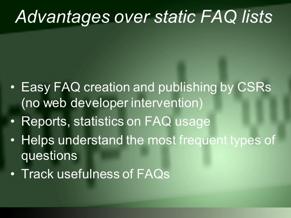 Advantages over static FAQ lists Easy FAQ creation and publishing by CSRs (no web developer intervention) Reports, statistics on FAQ usage Helps understand the most frequent types of questions Track usefulness of FAQs