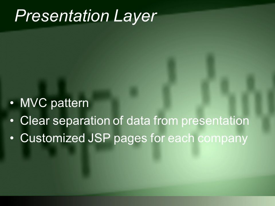 Presentation Layer MVC pattern Clear separation of data from presentation Customized JSP pages for each company