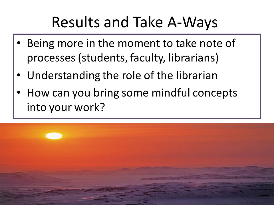 Results and Take A-Ways Being more in the moment to take note of processes (students, faculty, librarians) Understanding the role of the librarian How
