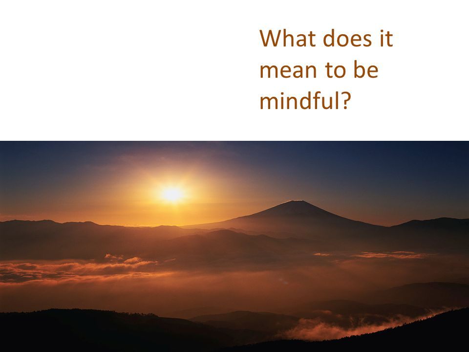 What does it mean to be mindful