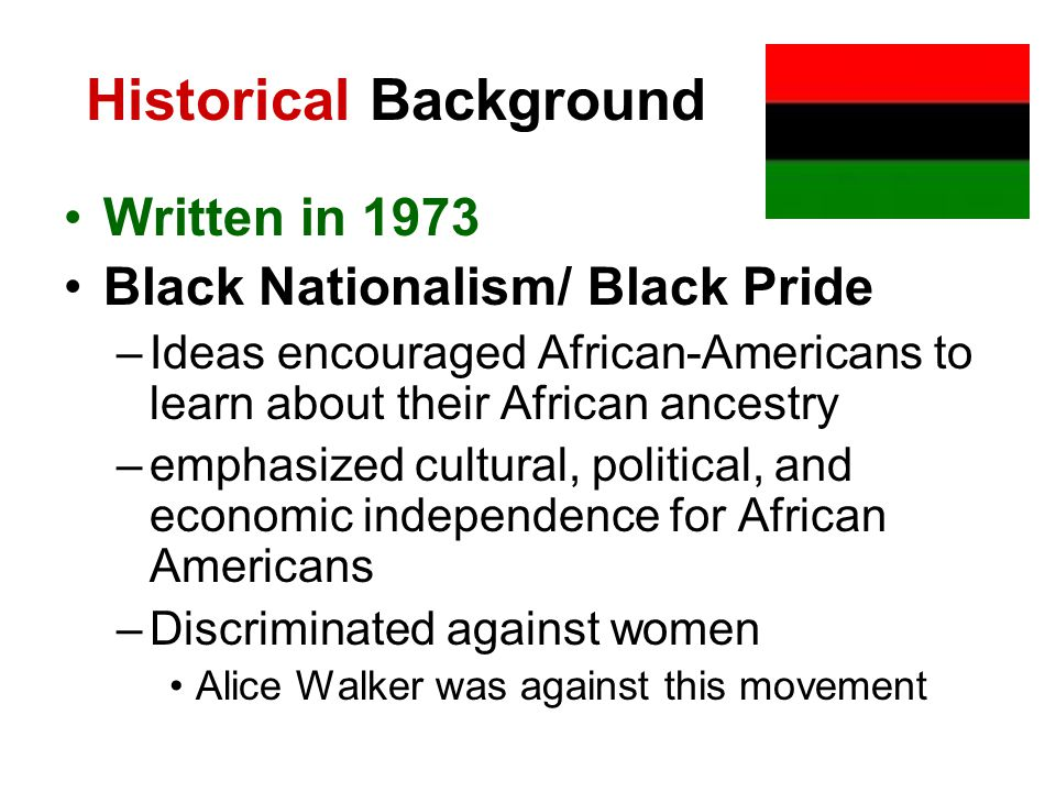 Historical Background Written in 1973 Black Nationalism/ Black Pride –Ideas encouraged African-Americans to learn about their African ancestry –emphasized cultural, political, and economic independence for African Americans –Discriminated against women Alice Walker was against this movement
