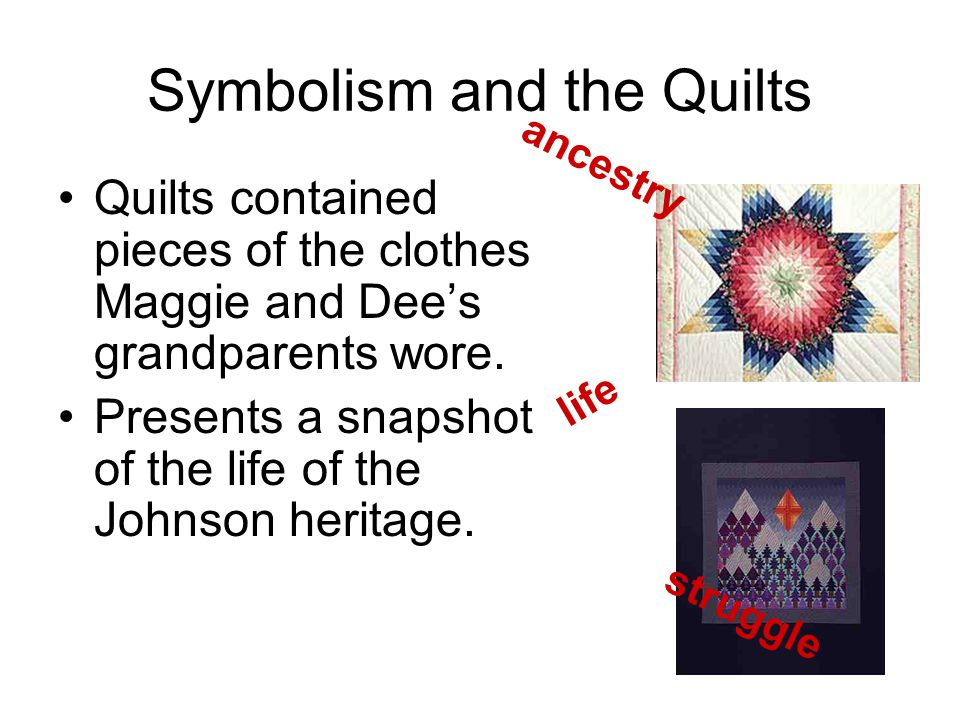 Symbolism and the Quilts Quilts contained pieces of the clothes Maggie and Dee's grandparents wore.
