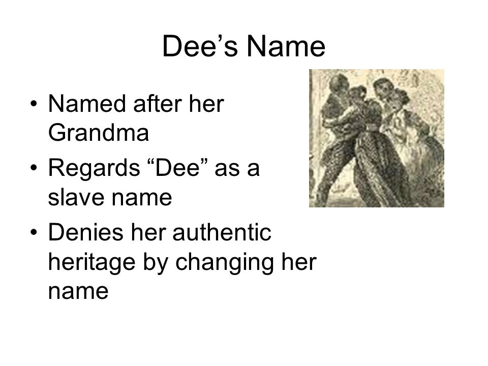 Dee's Name Named after her Grandma Regards Dee as a slave name Denies her authentic heritage by changing her name