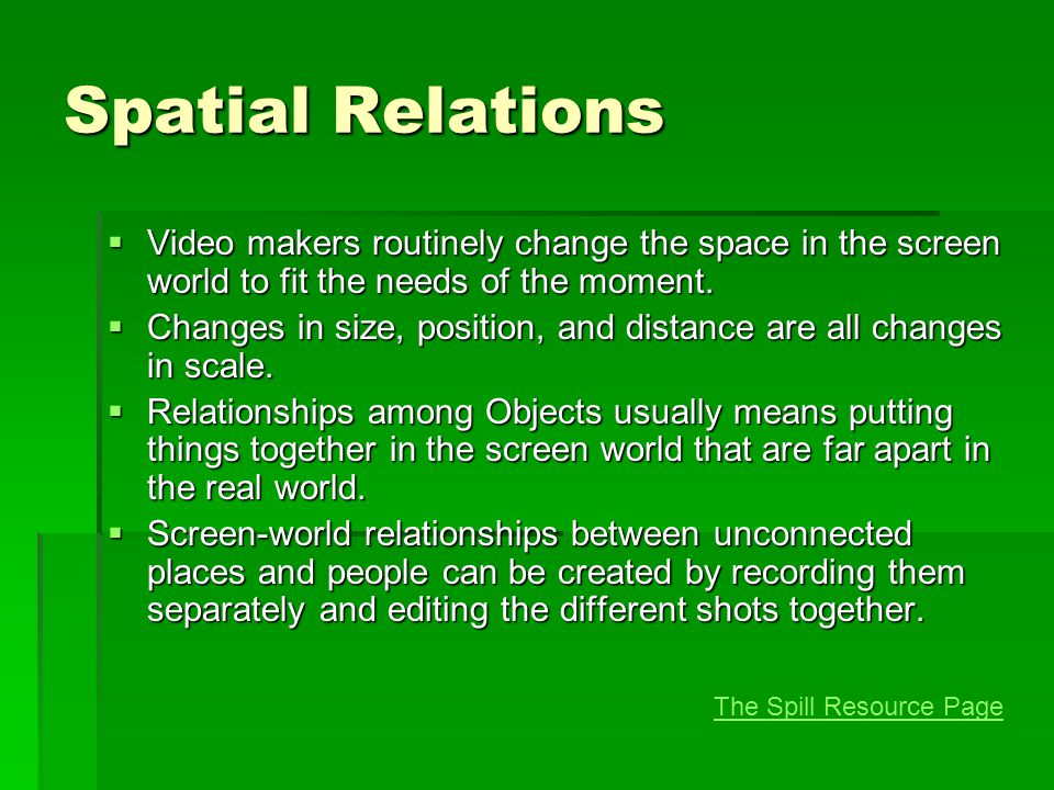 Spatial Relations  Video makers routinely change the space in the screen world to fit the needs of the moment.