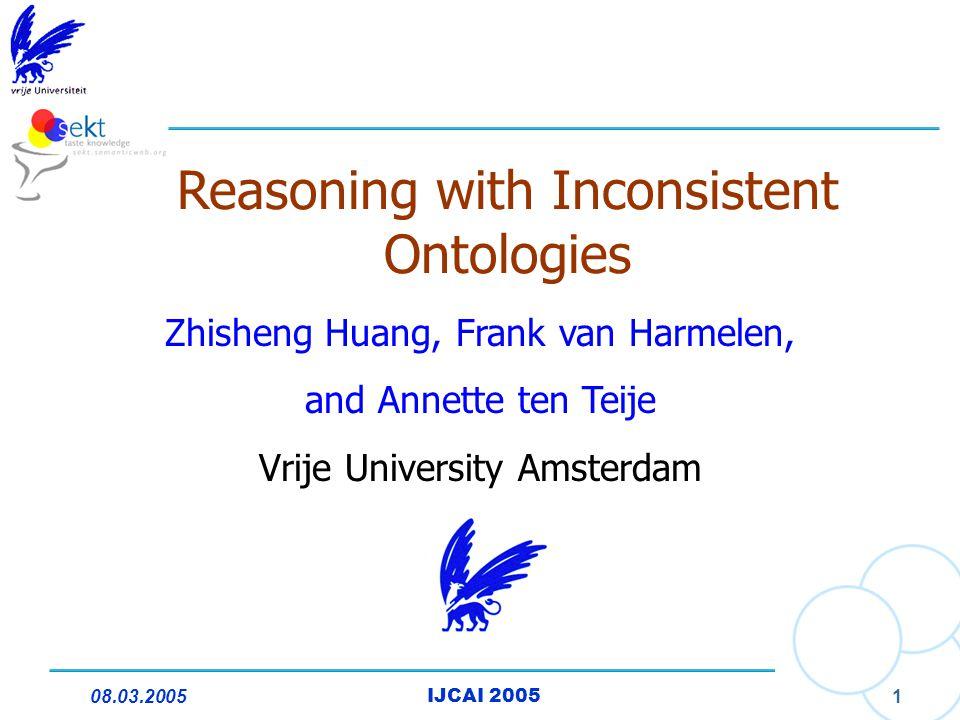 08.03.2005IJCAI 2005 1 Reasoning with Inconsistent Ontologies Zhisheng Huang, Frank van Harmelen, and Annette ten Teije Vrije University Amsterdam