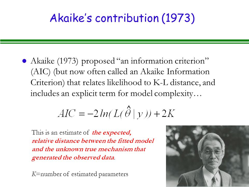 Akaike's contribution (1973) l Akaike (1973) proposed an information criterion (AIC) (but now often called an Akaike Information Criterion) that relates likelihood to K-L distance, and includes an explicit term for model complexity… ^ This is an estimate of the expected, relative distance between the fitted model and the unknown true mechanism that generated the observed data.