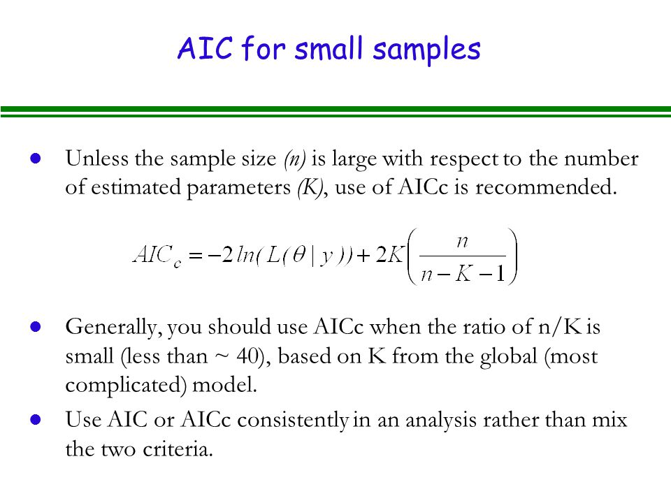 AIC for small samples l Unless the sample size (n) is large with respect to the number of estimated parameters (K), use of AICc is recommended.