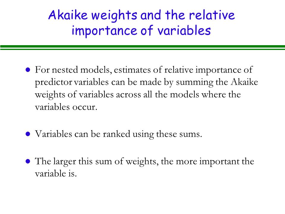 Akaike weights and the relative importance of variables l For nested models, estimates of relative importance of predictor variables can be made by summing the Akaike weights of variables across all the models where the variables occur.