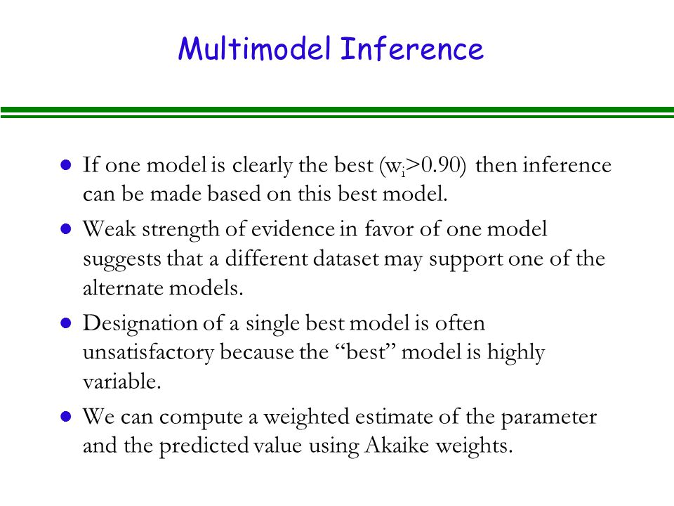 Multimodel Inference l If one model is clearly the best (w i >0.90) then inference can be made based on this best model.
