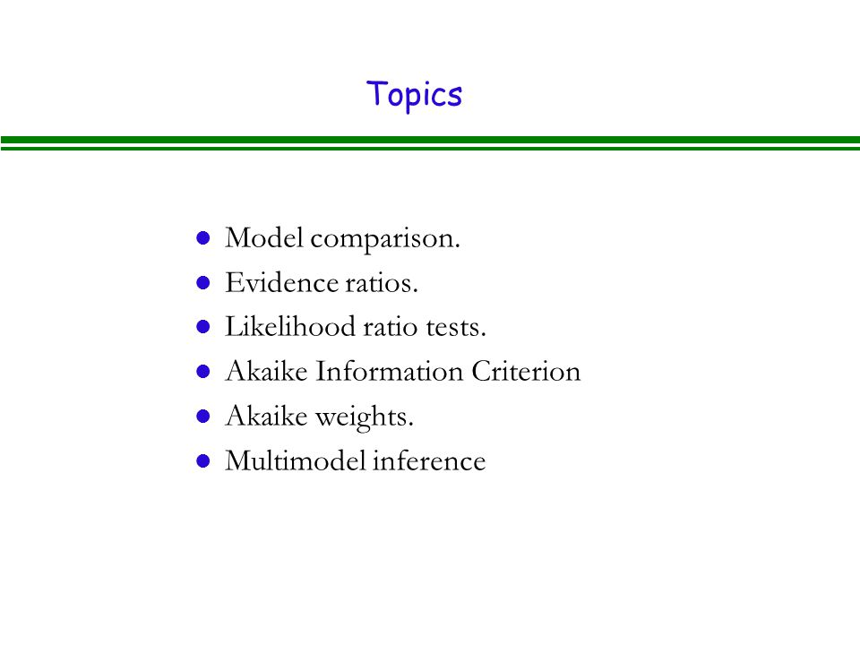 Topics l Model comparison.l Evidence ratios. l Likelihood ratio tests.