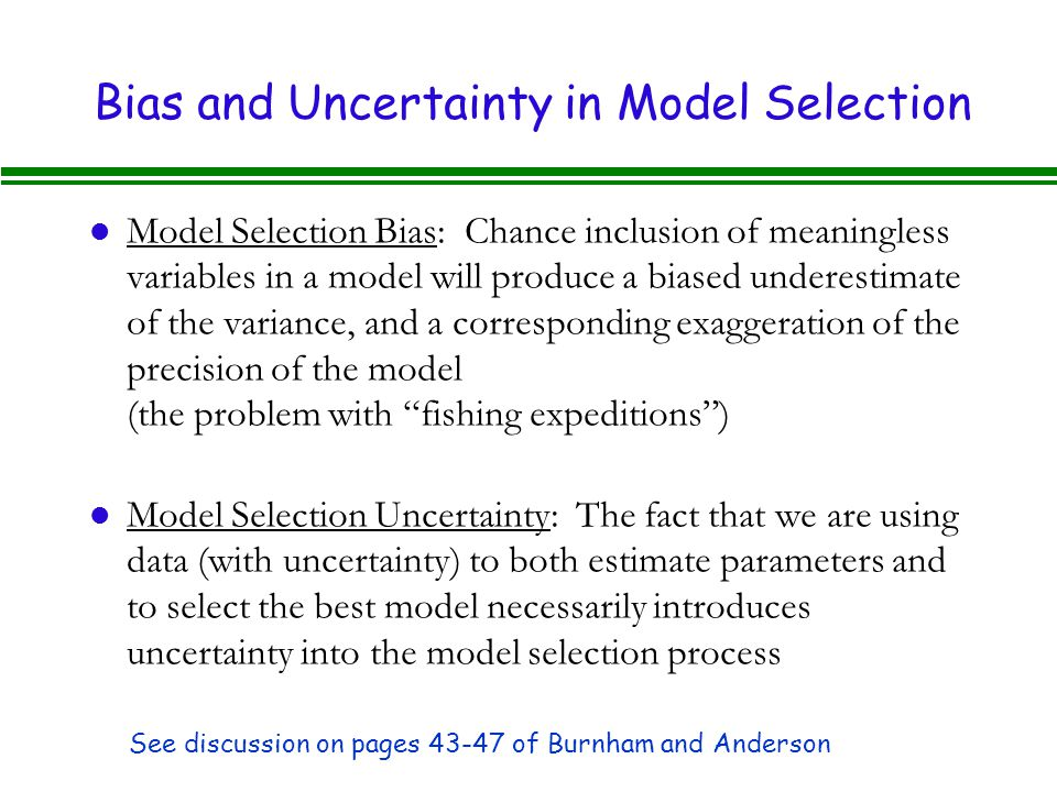 Bias and Uncertainty in Model Selection l Model Selection Bias: Chance inclusion of meaningless variables in a model will produce a biased underestimate of the variance, and a corresponding exaggeration of the precision of the model (the problem with fishing expeditions ) l Model Selection Uncertainty: The fact that we are using data (with uncertainty) to both estimate parameters and to select the best model necessarily introduces uncertainty into the model selection process See discussion on pages 43-47 of Burnham and Anderson