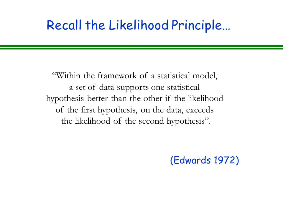 Recall the Likelihood Principle… Within the framework of a statistical model, a set of data supports one statistical hypothesis better than the other if the likelihood of the first hypothesis, on the data, exceeds the likelihood of the second hypothesis .