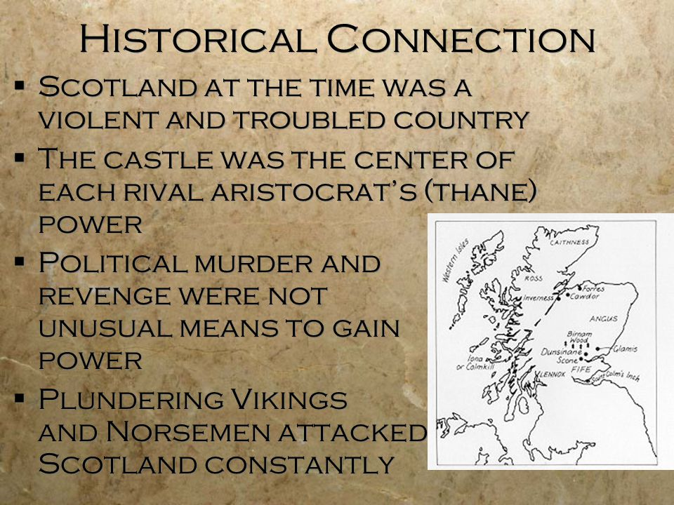 Historical Connection  Scotland at the time was a violent and troubled country  The castle was the center of each rival aristocrat's (thane) power  Political murder and revenge were not unusual means to gain power  Plundering Vikings and Norsemen attacked Scotland constantly  Scotland at the time was a violent and troubled country  The castle was the center of each rival aristocrat's (thane) power  Political murder and revenge were not unusual means to gain power  Plundering Vikings and Norsemen attacked Scotland constantly