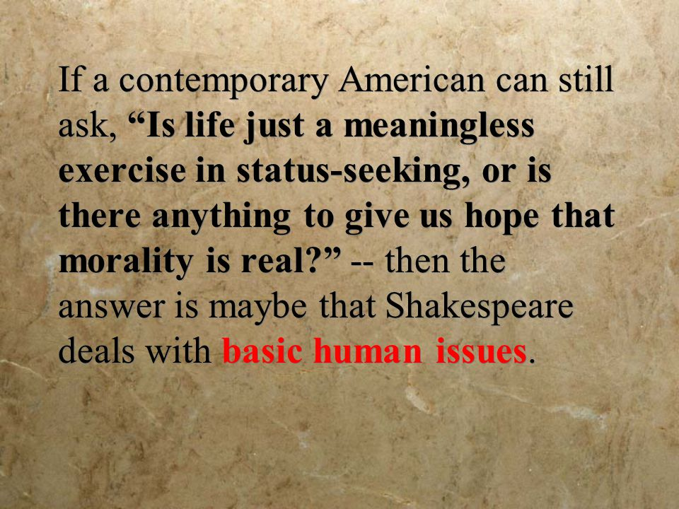 If a contemporary American can still ask, Is life just a meaningless exercise in status-seeking, or is there anything to give us hope that morality is real -- then the answer is maybe that Shakespeare deals with basic human issues.