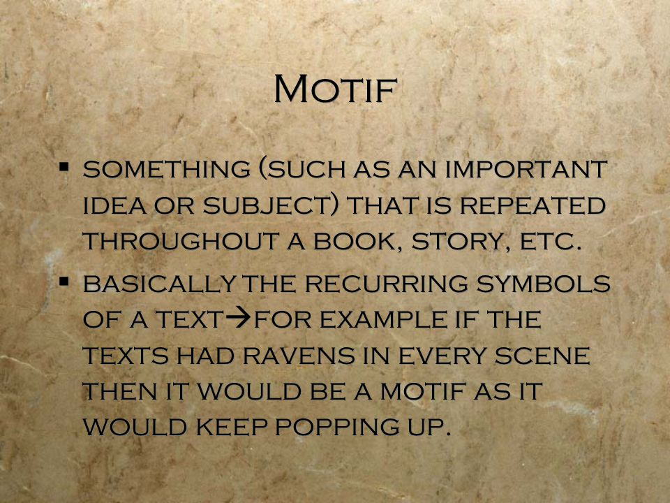 Motif  something (such as an important idea or subject) that is repeated throughout a book, story, etc.