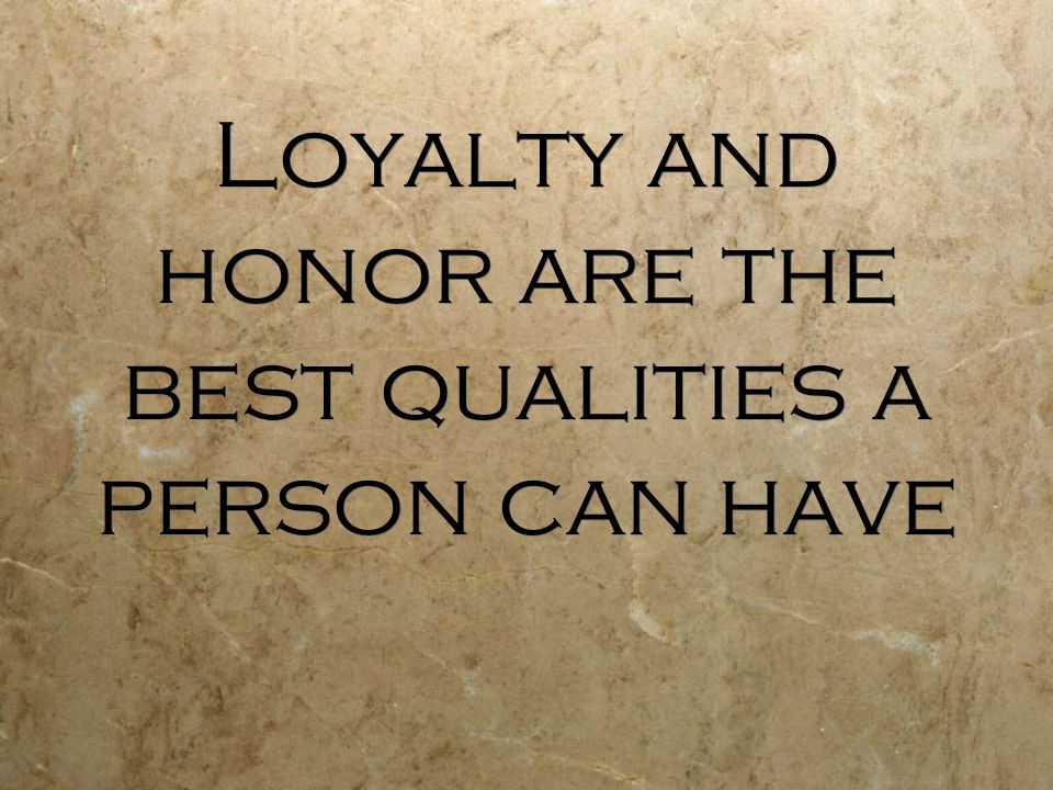 Loyalty and honor are the best qualities a person can have